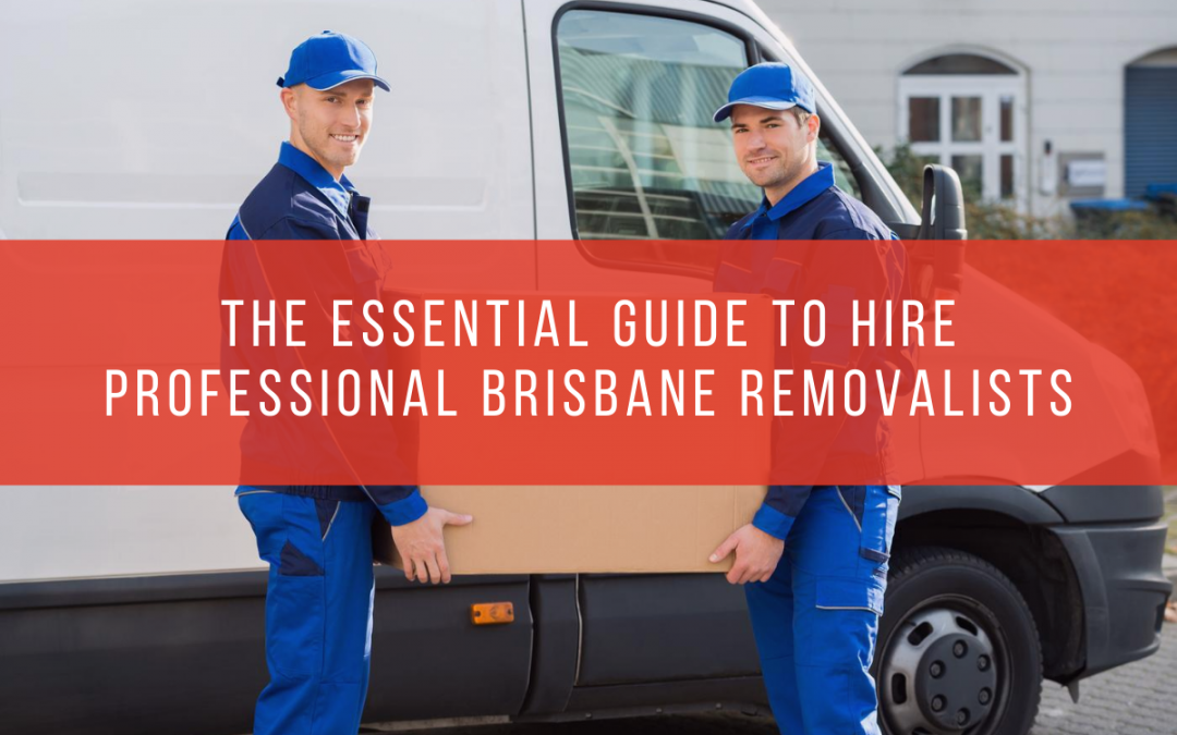 The Essential Guide to Hire Professional Brisbane Removalists